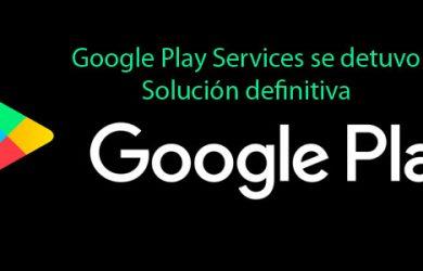 Solución definitiva al error Lamentablemente Google Play Services se detuvo